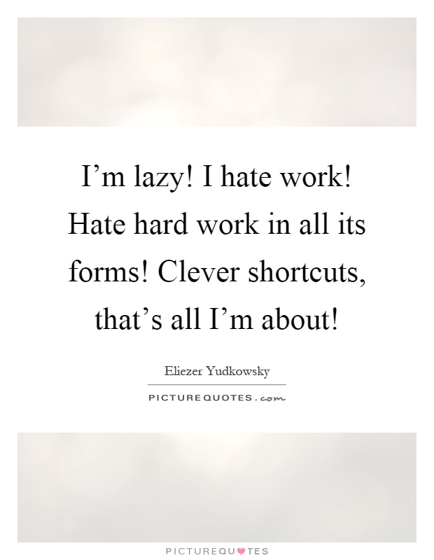 I\'m lazy! I hate work! Hate hard work in all its forms ...