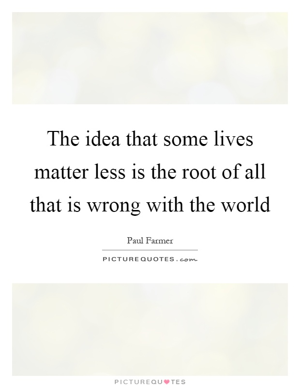 The idea that some lives matter less is the root of all that is wrong with the world Picture Quote #1