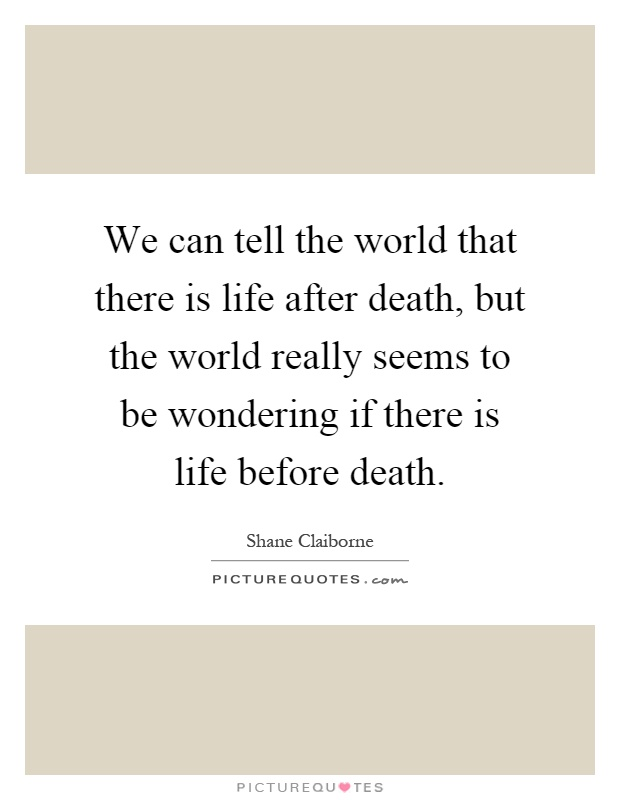 We can tell the world that there is life after death, but the world really seems to be wondering if there is life before death Picture Quote #1