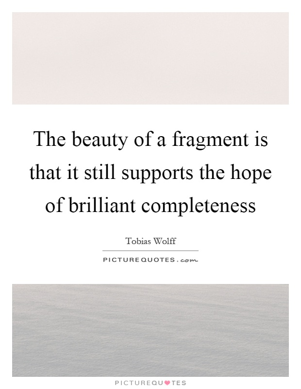 The beauty of a fragment is that it still supports the hope of brilliant completeness Picture Quote #1