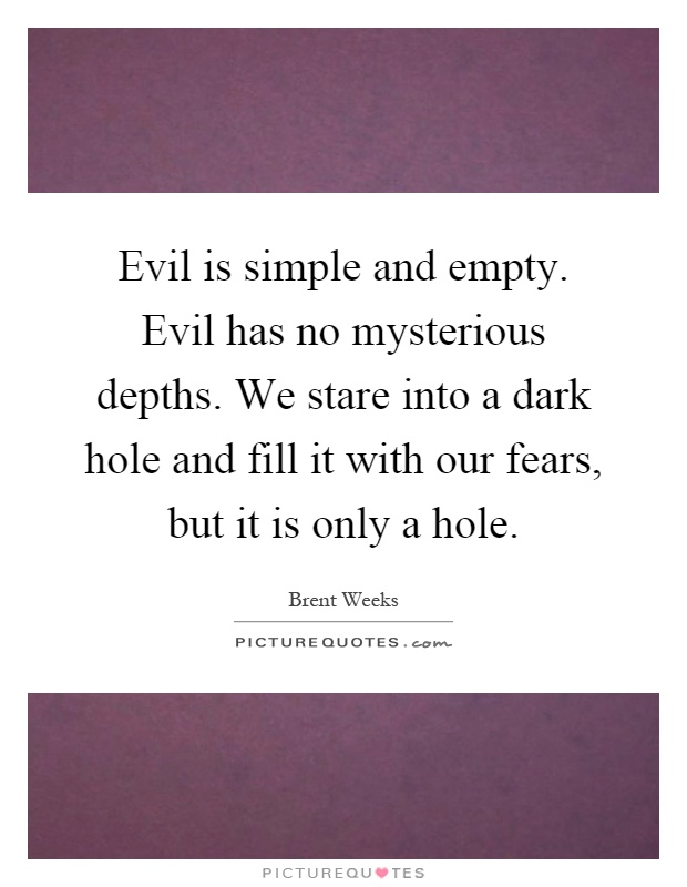 Evil is simple and empty. Evil has no mysterious depths. We stare into a dark hole and fill it with our fears, but it is only a hole Picture Quote #1