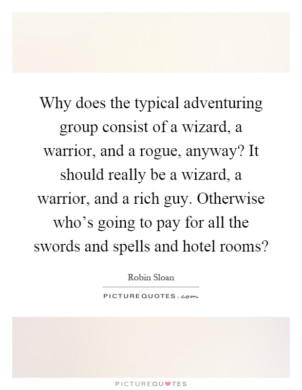 Why does the typical adventuring group consist of a wizard, a warrior, and a rogue, anyway? It should really be a wizard, a warrior, and a rich guy. Otherwise who's going to pay for all the swords and spells and hotel rooms? Picture Quote #1