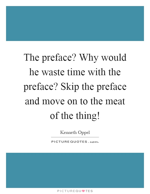 The preface? Why would he waste time with the preface? Skip the preface and move on to the meat of the thing! Picture Quote #1