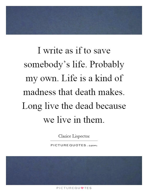 I write as if to save somebody's life. Probably my own. Life is a kind of madness that death makes. Long live the dead because we live in them Picture Quote #1