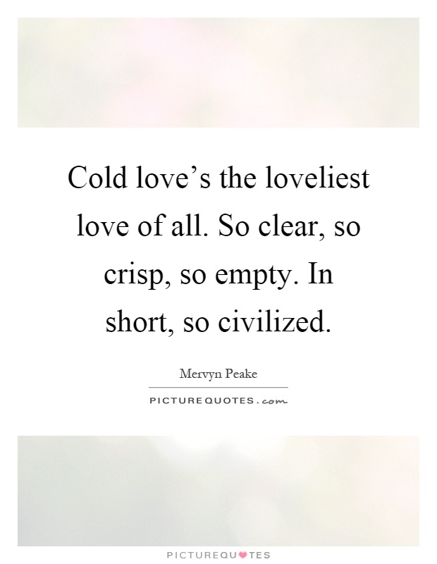 Cold love's the loveliest love of all. So clear, so crisp, so empty. In short, so civilized Picture Quote #1