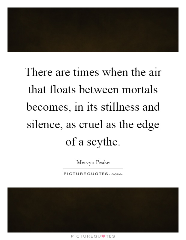 There are times when the air that floats between mortals becomes, in its stillness and silence, as cruel as the edge of a scythe Picture Quote #1