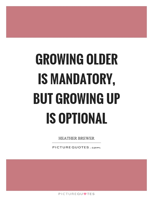 Growing older is mandatory, but growing up is optional Picture Quote #1