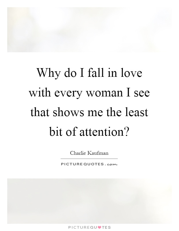 Why do I fall in love with every woman I see that shows me the least bit of attention? Picture Quote #1
