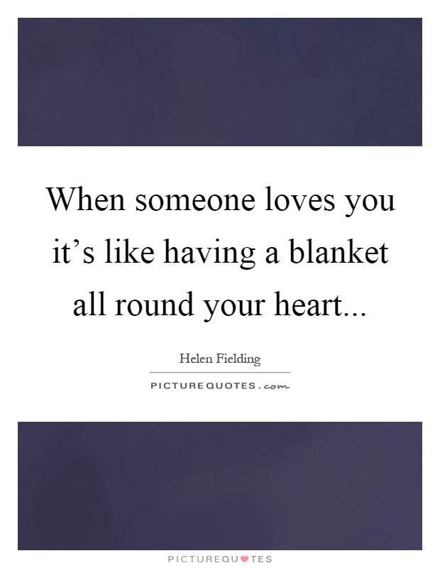 When someone loves you it's like having a blanket all round your heart Picture Quote #1