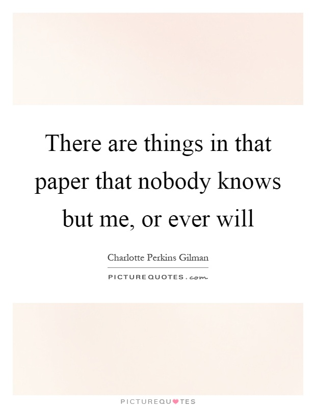 There are things in that paper that nobody knows but me, or ever will Picture Quote #1