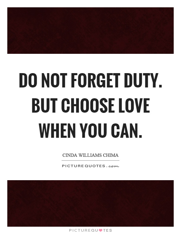 Do not forget duty. But choose love when you can Picture Quote #1