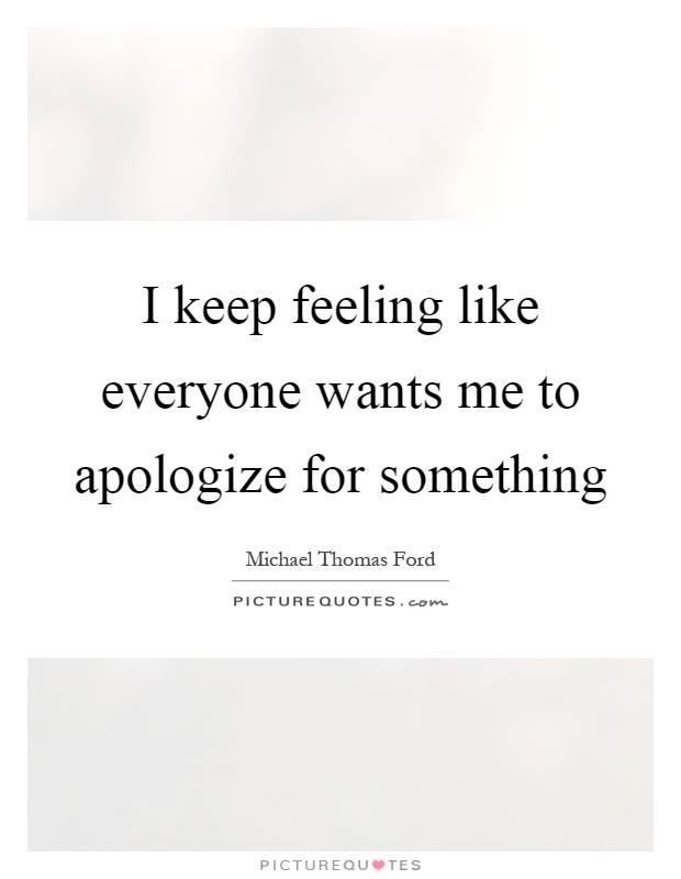 I keep feeling like everyone wants me to apologize for something Picture Quote #1