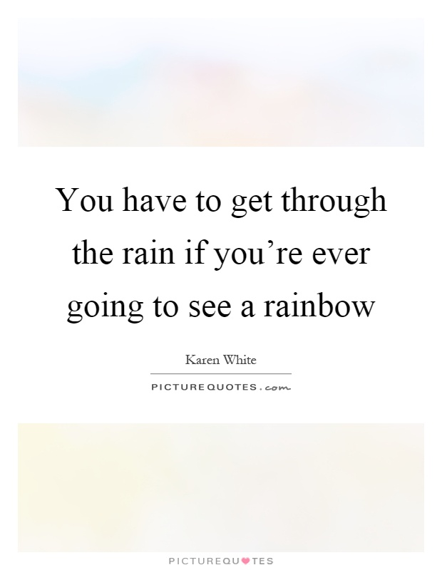 You have to get through the rain if you're ever going to see a rainbow Picture Quote #1
