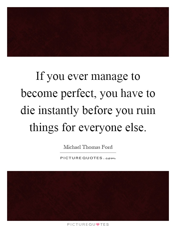 If you ever manage to become perfect, you have to die instantly before you ruin things for everyone else Picture Quote #1