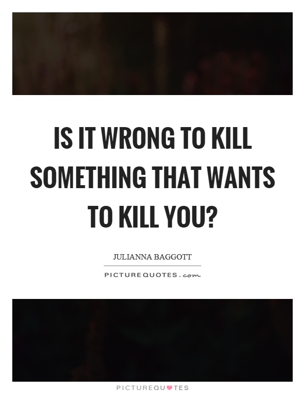 Is it wrong to kill something that wants to kill you? Picture Quote #1