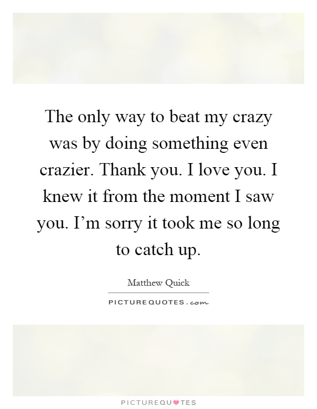 The Only Way To Beat My Crazy Was By Doing Something Even Crazier. Thank You.  I Love You. I Knew It From The Moment I Saw You.