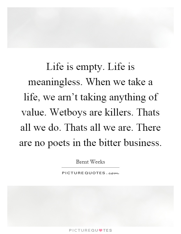 Life is empty. Life is meaningless. When we take a life, we arn't taking anything of value. Wetboys are killers. Thats all we do. Thats all we are. There are no poets in the bitter business Picture Quote #1