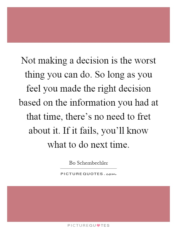 Not making a decision is the worst thing you can do. So long as you feel you made the right decision based on the information you had at that time, there's no need to fret about it. If it fails, you'll know what to do next time Picture Quote #1