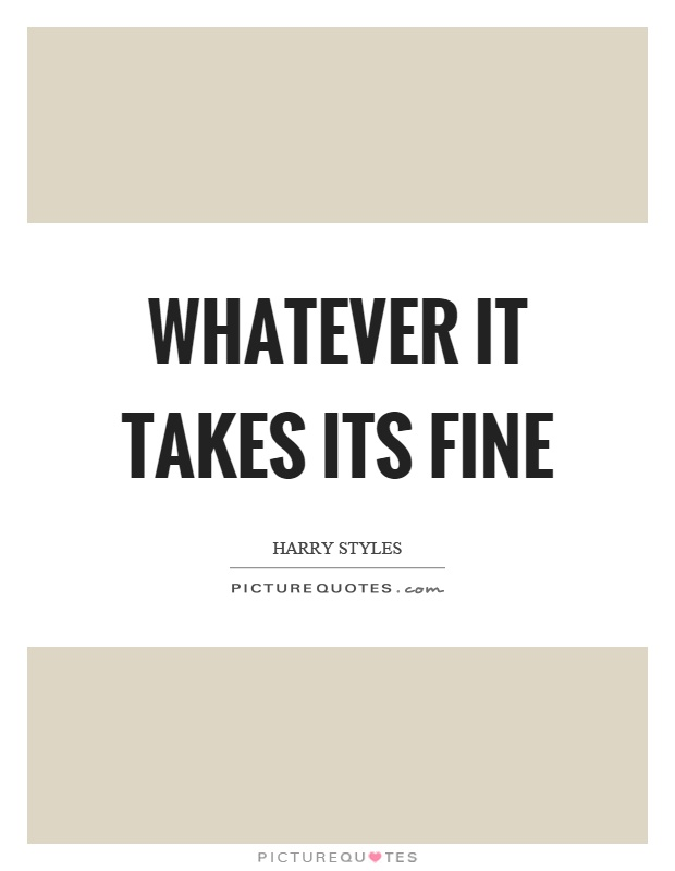 Whatever it takes its fine Picture Quote #1