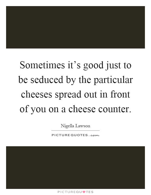 Sometimes it's good just to be seduced by the particular cheeses spread out in front of you on a cheese counter Picture Quote #1