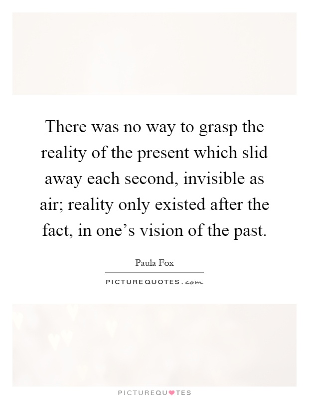 There was no way to grasp the reality of the present which slid away each second, invisible as air; reality only existed after the fact, in one's vision of the past Picture Quote #1