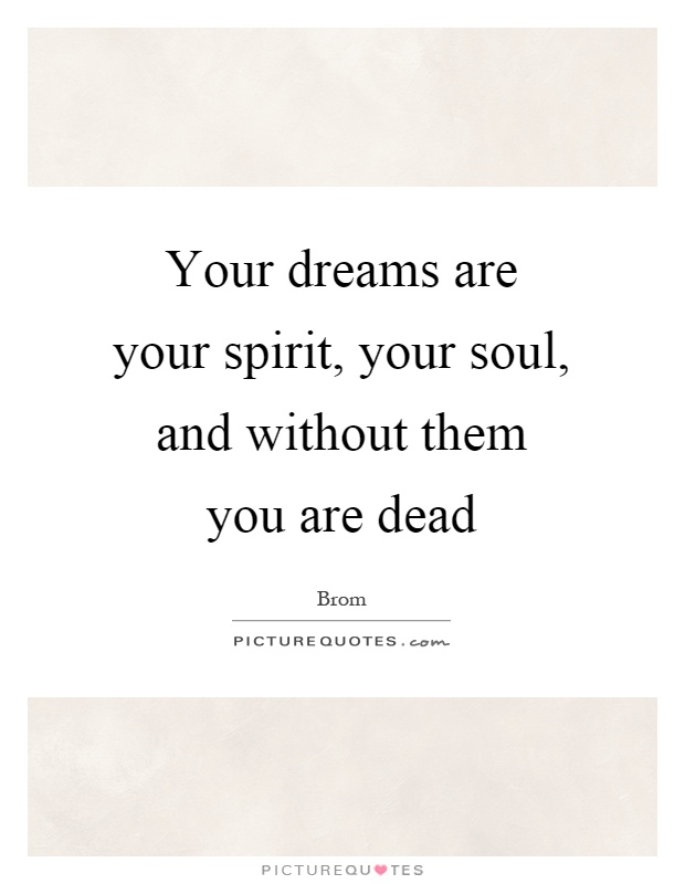 Your dreams are your spirit, your soul, and without them you are dead Picture Quote #1