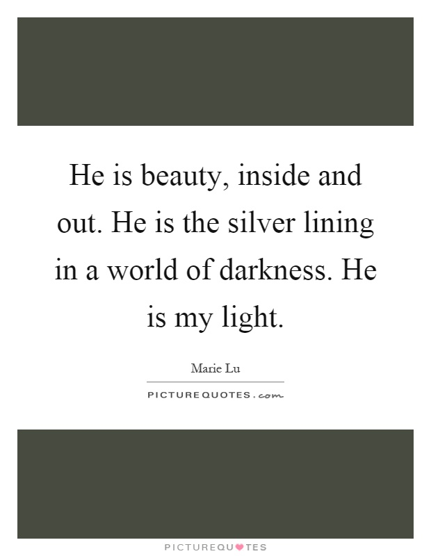 He is beauty, inside and out. He is the silver lining in a world of darkness. He is my light Picture Quote #1