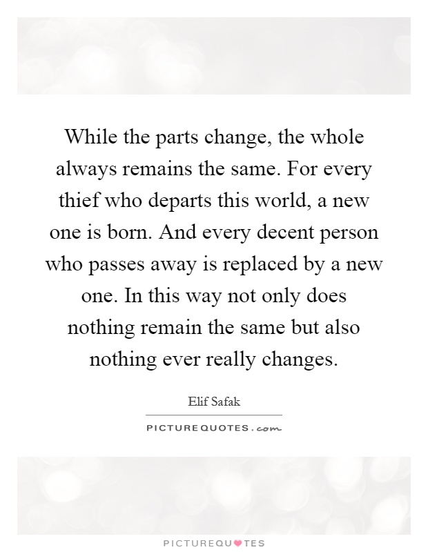 While the parts change, the whole always remains the same. For every thief who departs this world, a new one is born. And every decent person who passes away is replaced by a new one. In this way not only does nothing remain the same but also nothing ever really changes Picture Quote #1