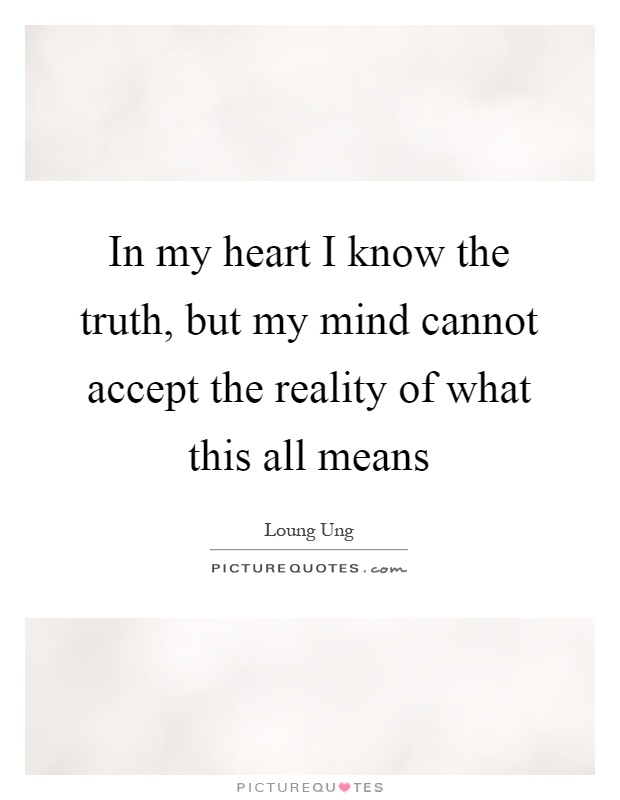 In my heart I know the truth, but my mind cannot accept the reality of what this all means Picture Quote #1