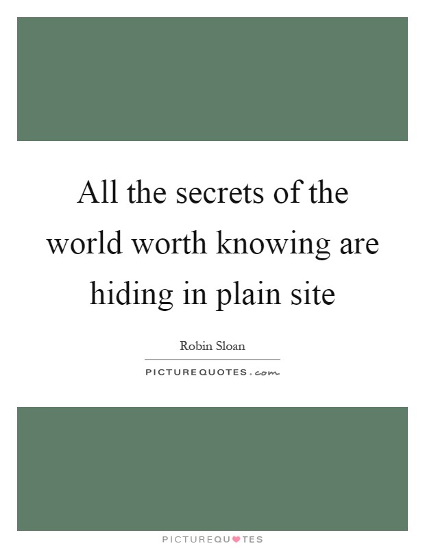 All the secrets of the world worth knowing are hiding in plain site Picture Quote #1