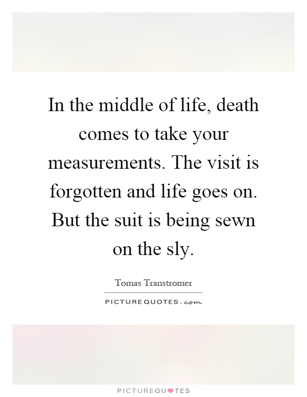 In the middle of life, death comes to take your measurements. The visit is forgotten and life goes on. But the suit is being sewn on the sly Picture Quote #1