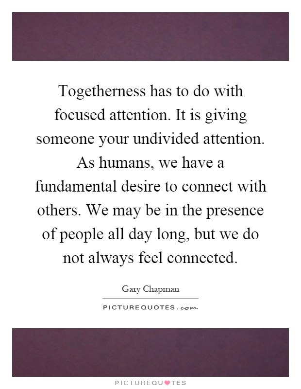 Togetherness has to do with focused attention. It is giving someone your undivided attention. As humans, we have a fundamental desire to connect with others. We may be in the presence of people all day long, but we do not always feel connected Picture Quote #1