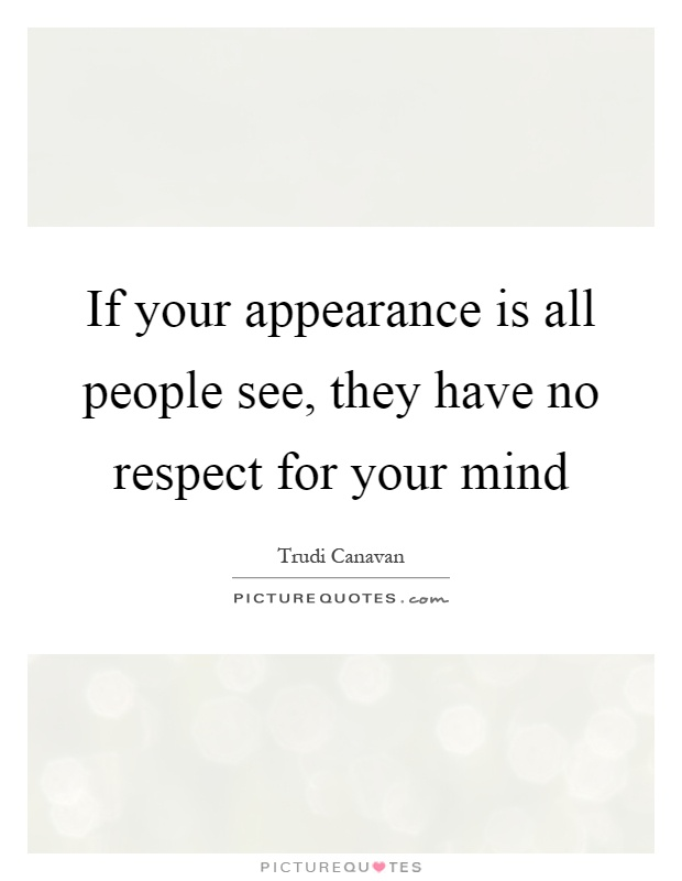 If your appearance is all people see, they have no respect for your mind Picture Quote #1