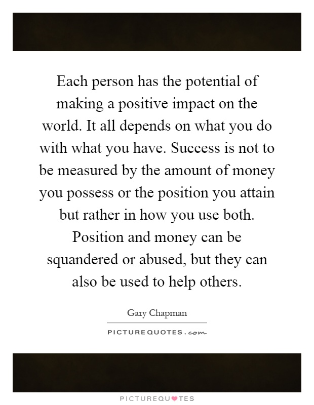 Each person has the potential of making a positive impact on the world. It all depends on what you do with what you have. Success is not to be measured by the amount of money you possess or the position you attain but rather in how you use both. Position and money can be squandered or abused, but they can also be used to help others Picture Quote #1
