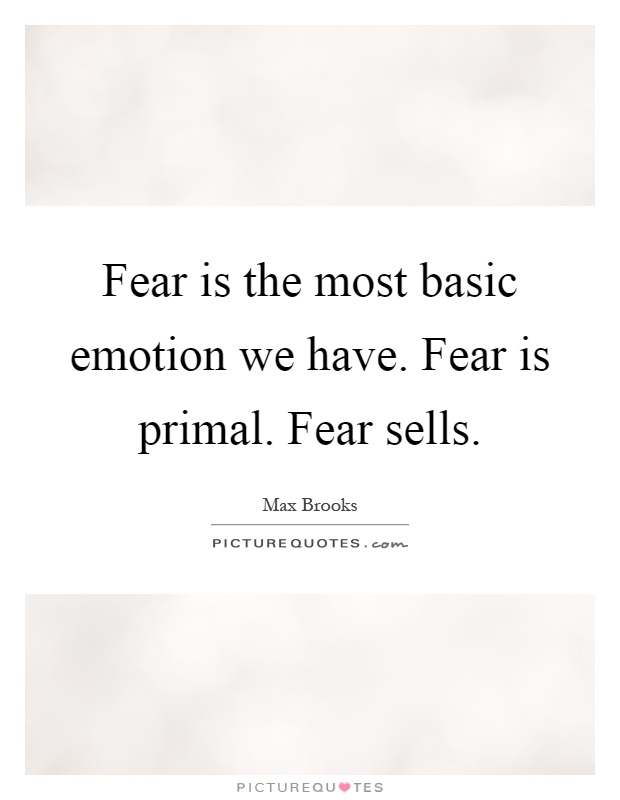 Fear is the most basic emotion we have. Fear is primal. Fear sells Picture Quote #1