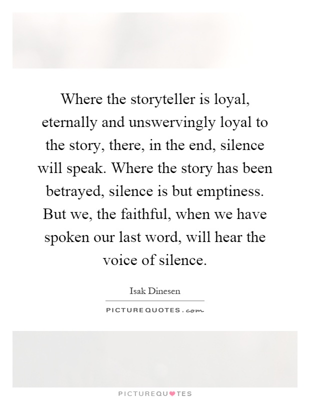 Where the storyteller is loyal, eternally and unswervingly loyal to the story, there, in the end, silence will speak. Where the story has been betrayed, silence is but emptiness. But we, the faithful, when we have spoken our last word, will hear the voice of silence Picture Quote #1