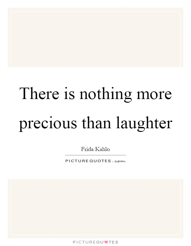There is nothing more precious than laughter Picture Quote #1