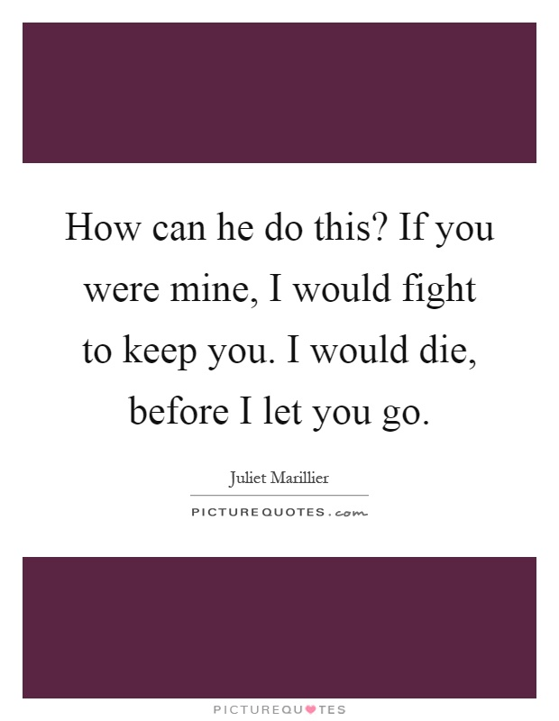 How can he do this? If you were mine, I would fight to keep you. I would die, before I let you go Picture Quote #1