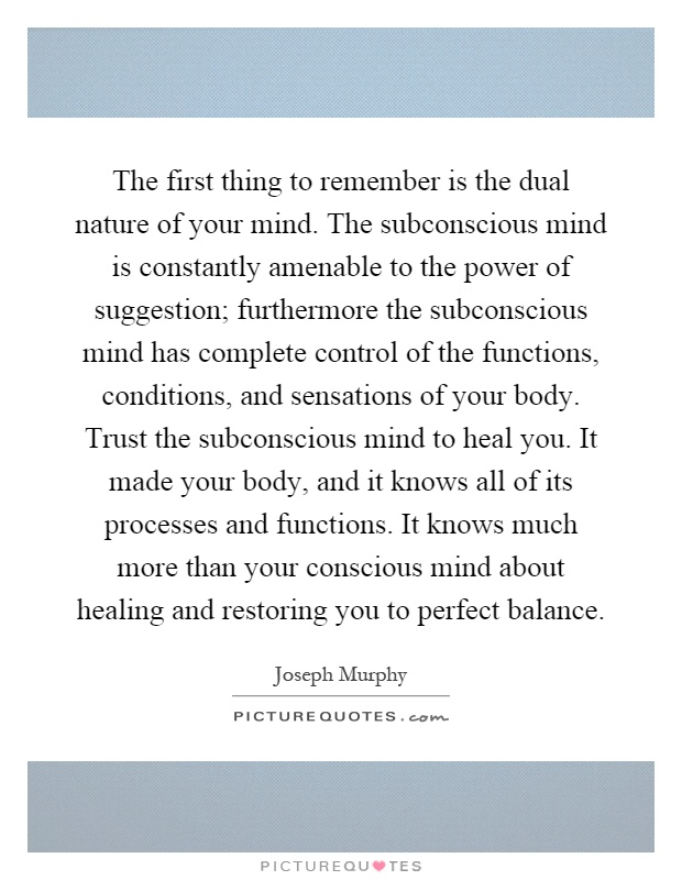 The first thing to remember is the dual nature of your mind. The subconscious mind is constantly amenable to the power of suggestion; furthermore the subconscious mind has complete control of the functions, conditions, and sensations of your body. Trust the subconscious mind to heal you. It made your body, and it knows all of its processes and functions. It knows much more than your conscious mind about healing and restoring you to perfect balance Picture Quote #1