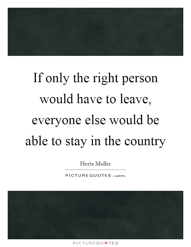 If only the right person would have to leave, everyone else would be able to stay in the country Picture Quote #1