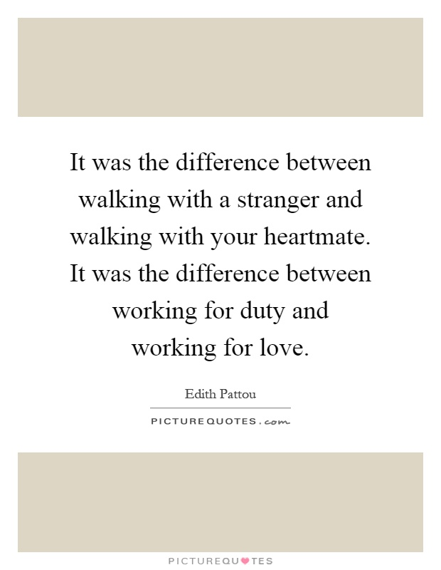 It was the difference between walking with a stranger and walking with your heartmate. It was the difference between working for duty and working for love Picture Quote #1