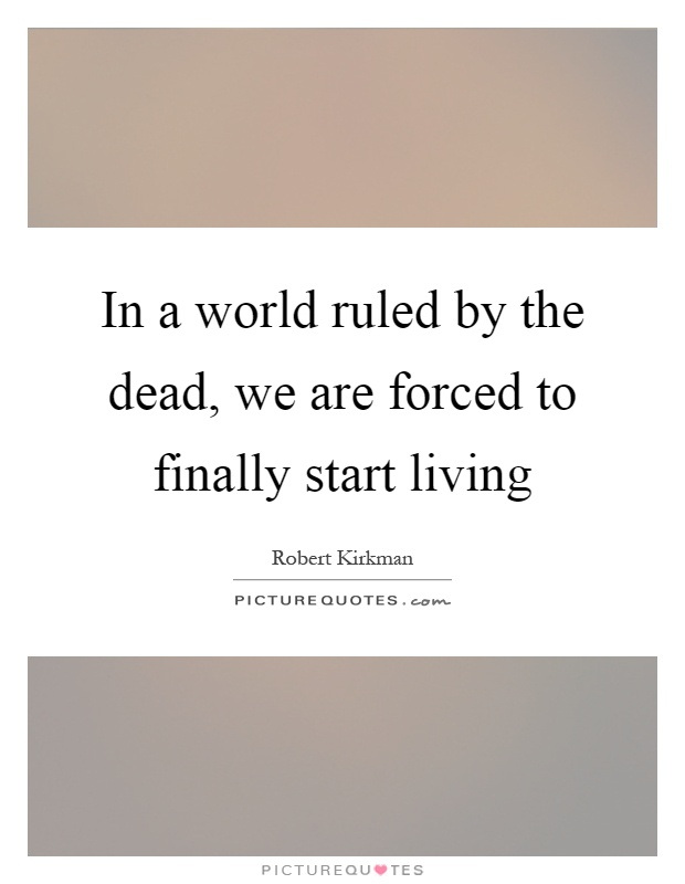 In a world ruled by the dead, we are forced to finally start living Picture Quote #1