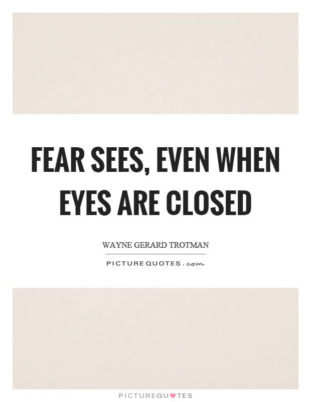 Fear sees, even when eyes are closed Picture Quote #1