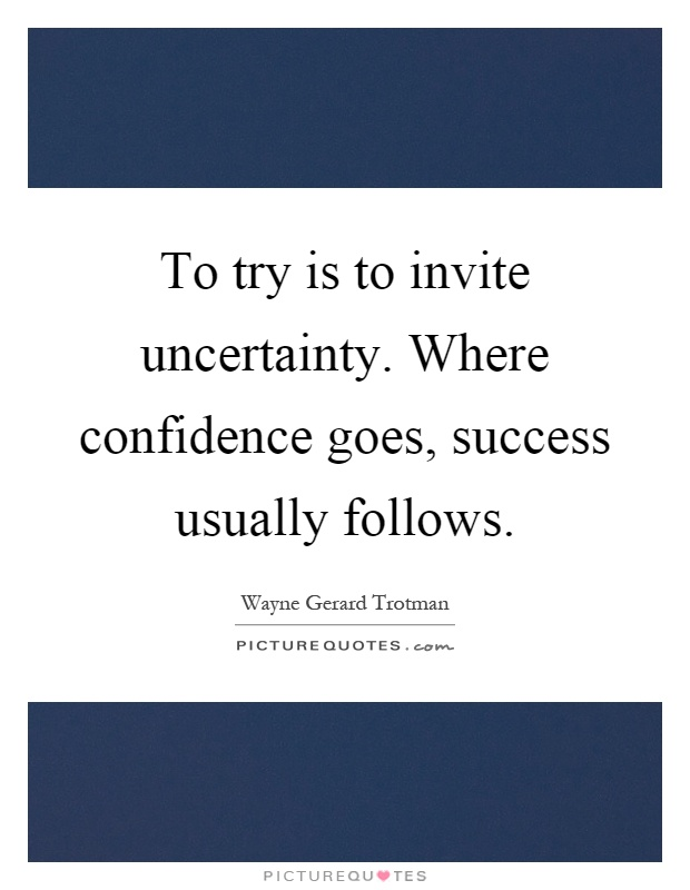 To try is to invite uncertainty. Where confidence goes, success usually follows Picture Quote #1