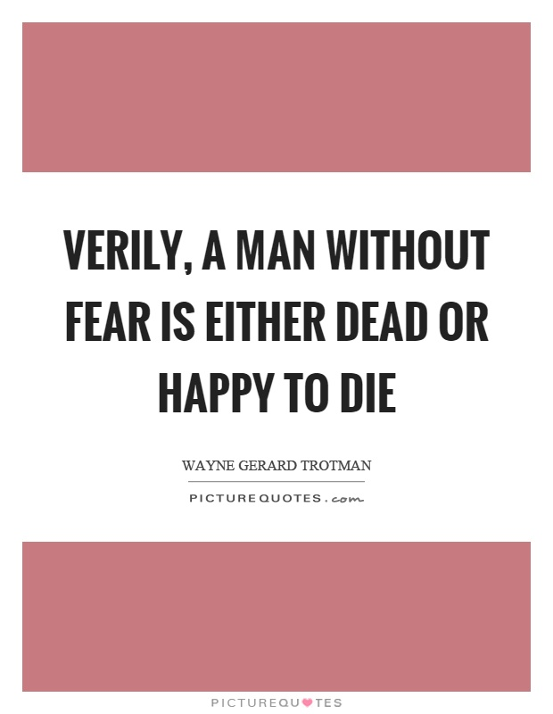 Verily, a man without fear is either dead or happy to die Picture Quote #1