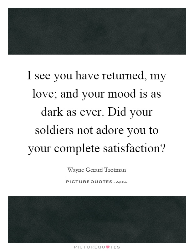 I see you have returned, my love; and your mood is as dark as ever. Did your soldiers not adore you to your complete satisfaction? Picture Quote #1