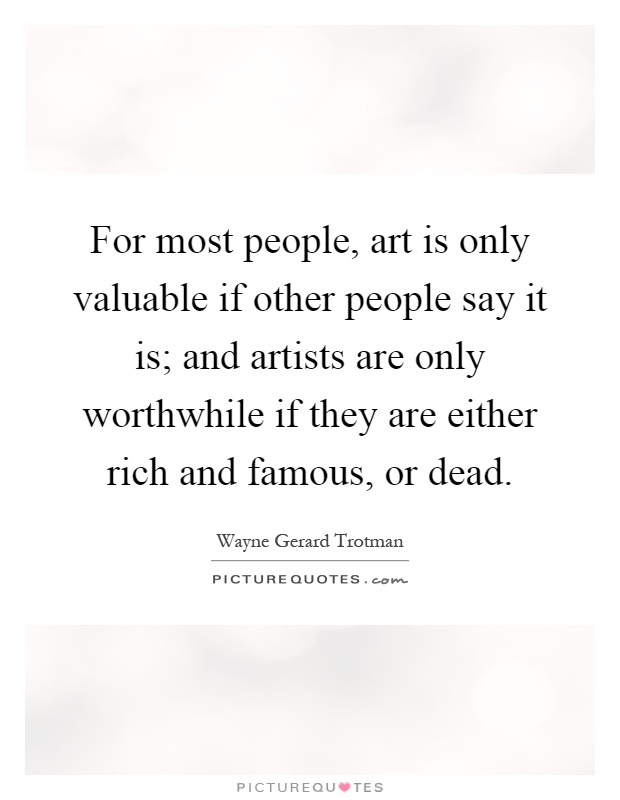 For most people, art is only valuable if other people say it is; and artists are only worthwhile if they are either rich and famous, or dead Picture Quote #1