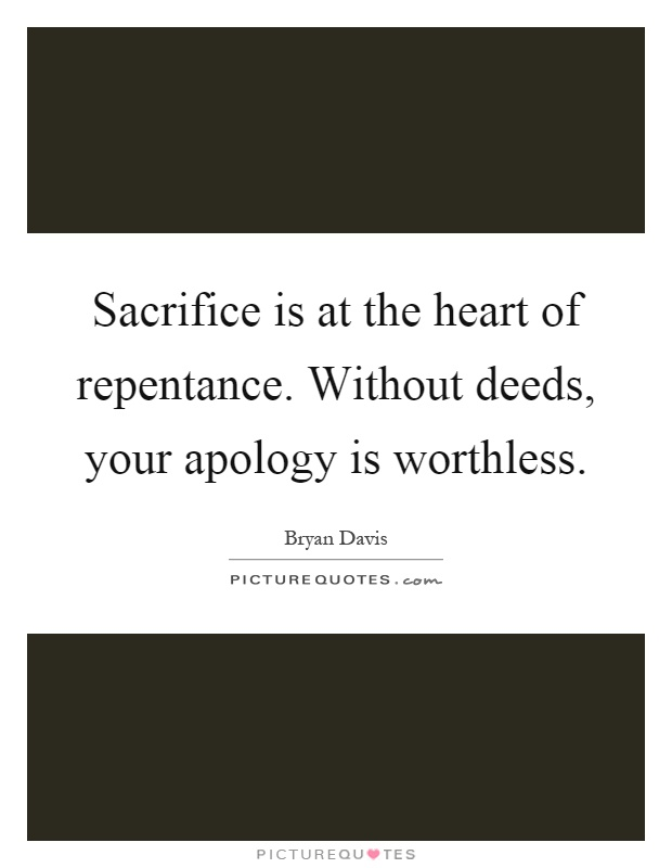 Sacrifice is at the heart of repentance. Without deeds, your apology is worthless Picture Quote #1
