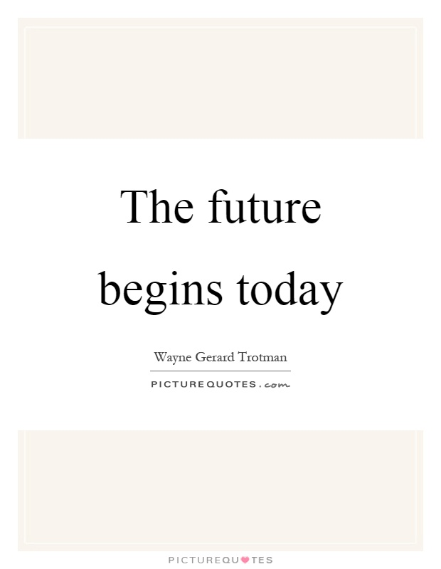 The future begins today Picture Quote #1