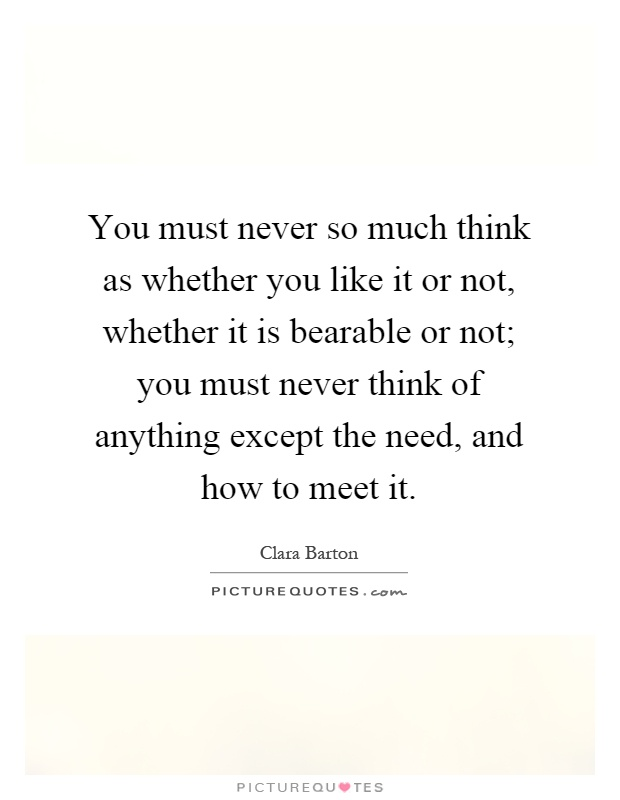 You must never so much think as whether you like it or not, whether it is bearable or not; you must never think of anything except the need, and how to meet it Picture Quote #1